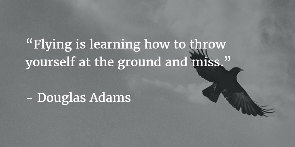 Citaat: vliegen is leren om jezelf naar de grond te gooien en te missen. (Douglas Adams)